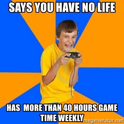 Annoying Gamer Kid - says you have no life hAS  MORE THAN 40 HOURS GAME TIME WEEKLY