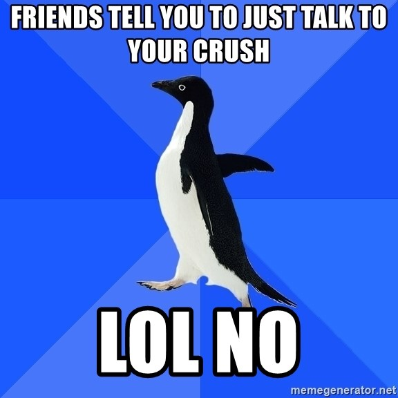 Socially Awkward Penguin - friends tell you to just talk to your crush lol no