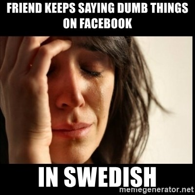 First World Problems - friend keeps saying dumb things on facebook in swedish