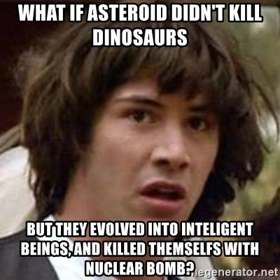 Conspiracy Keanu - What if asteroid didn't kill dinosaurs but they evolved into inteligent beings, and killed themselfs with nuclear bomb?