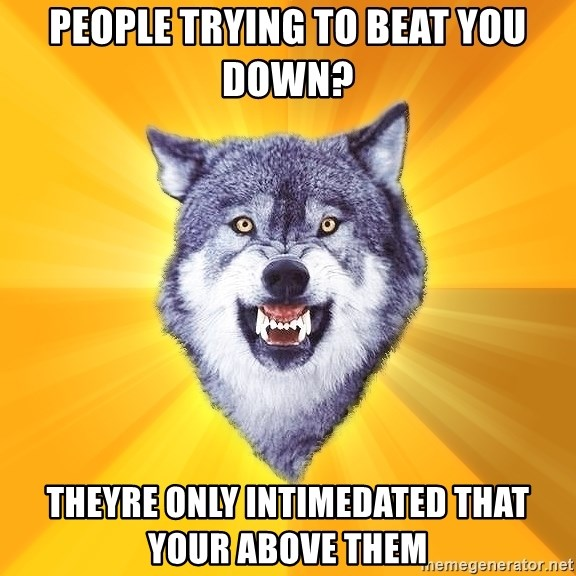 Courage Wolf - PEOPLE TRYING TO BEAT YOU DOWN? THEYRE ONLY INTIMEDATED THAT YOUR ABOVE THEM