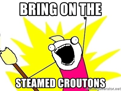 X ALL THE THINGS - bring on the  steamed croutons