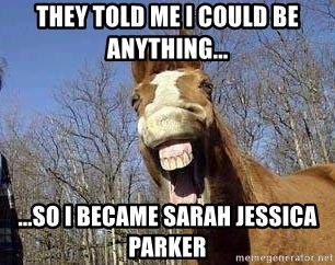 Horse - They told me i could be anything... ...so i became sarah jessica parker