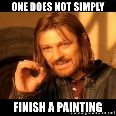 Does not simply walk into mordor Boromir  - one does not simply finish a painting