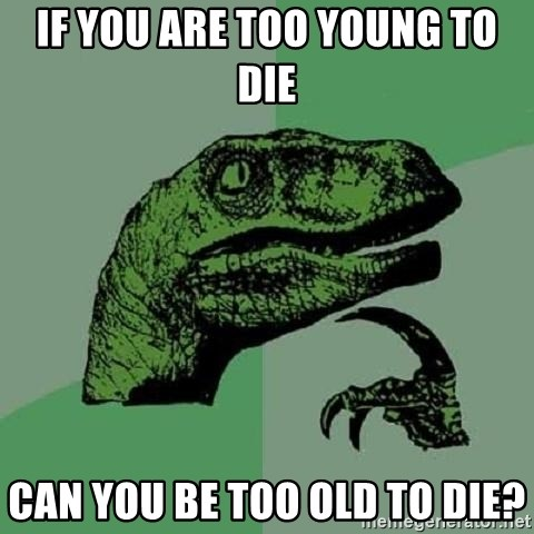 Philosoraptor - if you are too young to die can you be too old to die?