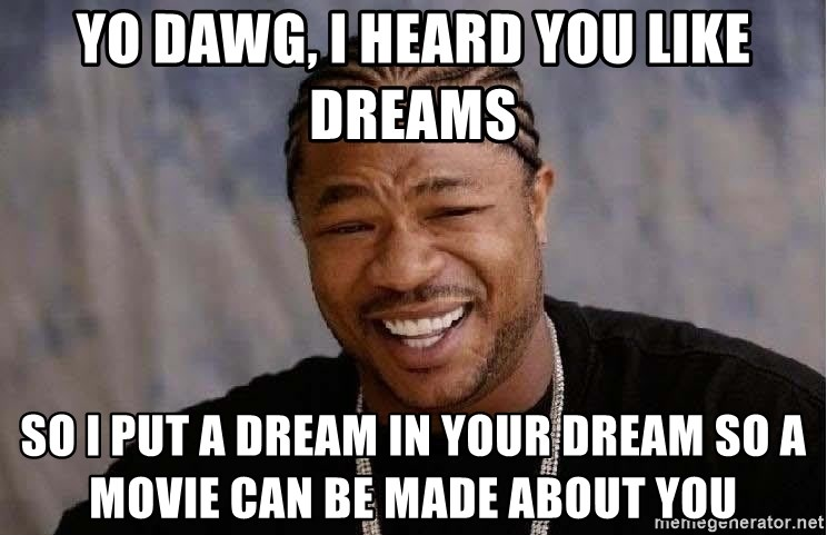 Yo Dawg - yo dawg, i heard you like dreams so i put a dream in your dream so a movie can be made about you