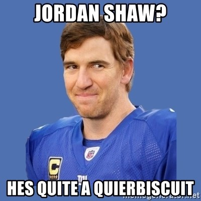 Eli troll manning - Jordan shaw? Hes quite a quierbiscuit