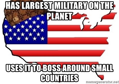 Scumbag America - has largest military on the planet uses it to boss around small countries