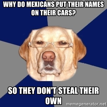 Racist Dawg - Why do mexicans put their names on their cars? So they don't steal their own