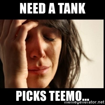 First World Problems - Need a tank Picks teemo...