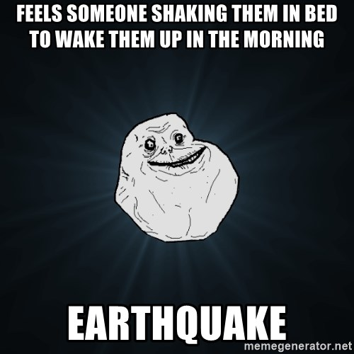 Forever Alone - Feels someone shaking them in bed to wake them up in the morning earthquake