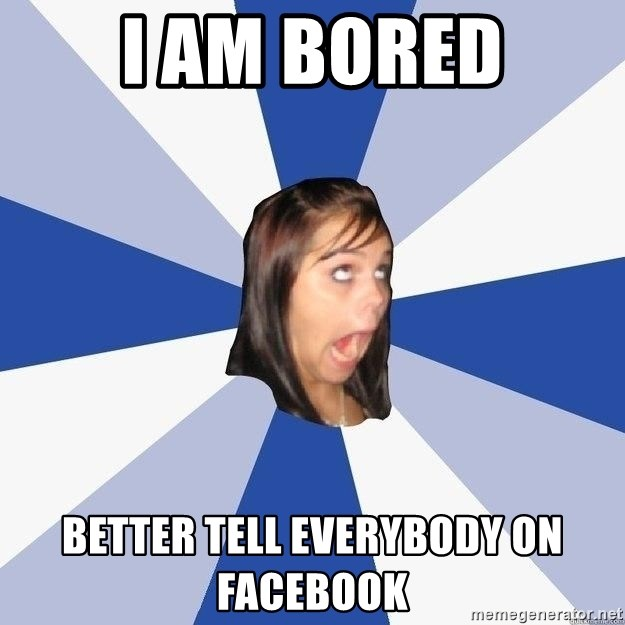 Annoying Facebook Girl - I AM BORED BETTER TELL EVERYbody ON FACEBOOK