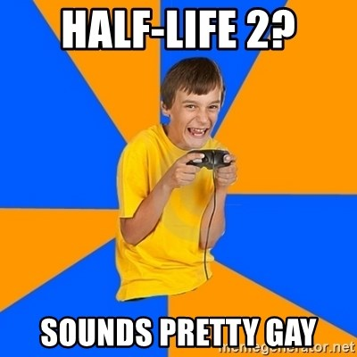 Annoying Gamer Kid - Half-life 2? sounds pretty gay