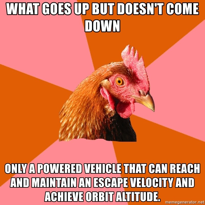 Anti Joke Chicken - what goes up but doesn't come down only a powered vehicle that can reach and maintain an escape velocity and ACHIEVE orbit altitude.