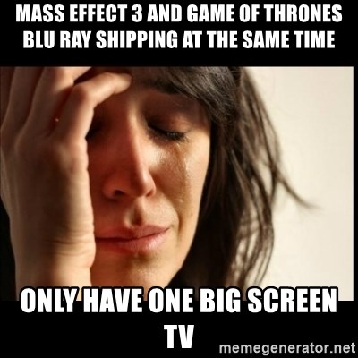 First World Problems - Mass Effect 3 and Game of thrones BLU Ray shipping at the same time Only have one big screen TV