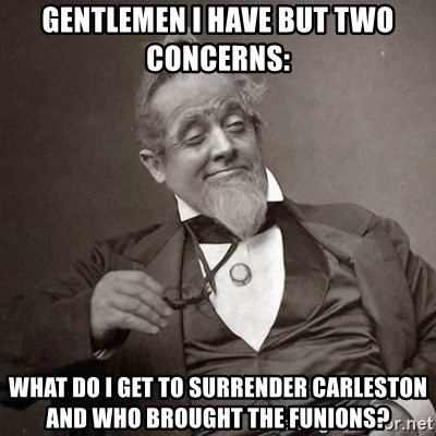 1889 [10] guy - Gentlemen I have but Two concerns: What do I get to surrender carleston and who brought the funions?