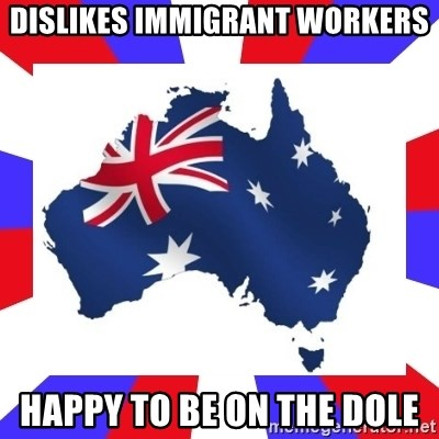 australia - Dislikes Immigrant workers Happy to be on the dole