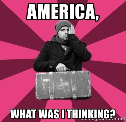 potential emigrant - America, What Was I thinking?