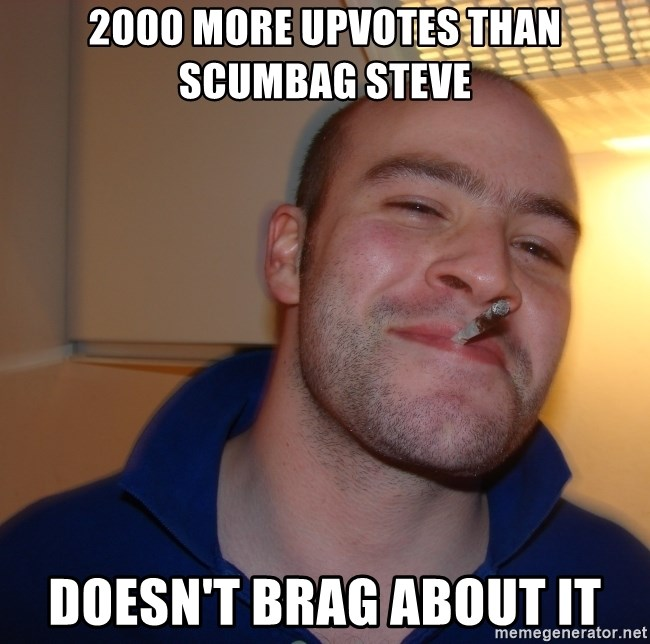 Good Guy Greg - 2000 more upvotes than scumbag steve doesn't brag about it