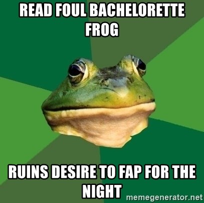 Foul Bachelor Frog - read foul bachelorette frog ruins desire to fap for the night