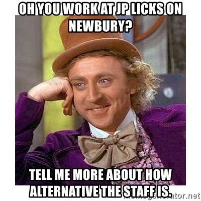 Willy Wanka - Oh you work at Jp licks on newbury? tell me more about how alternative the staff is.