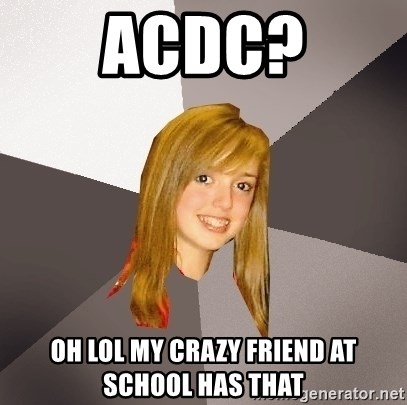Musically Oblivious 8th Grader - ACDC? Oh lol my crazy friend at school has that