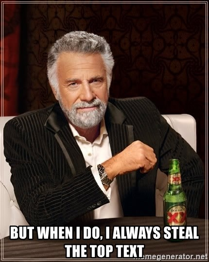 The Most Interesting Man In The World - But when I do, i always steal the top text