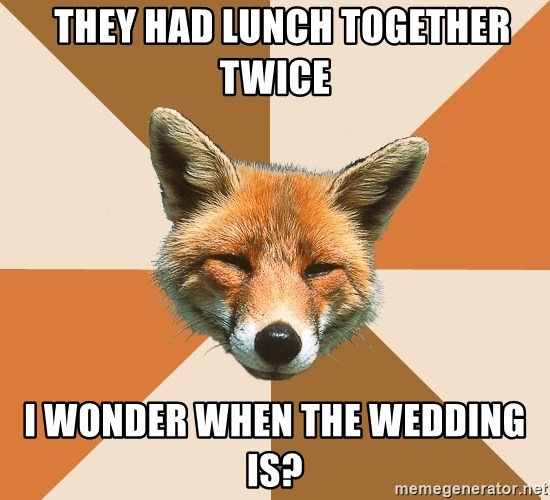 Condescending Fox -   They had lunch together twice i wonder when the wedding is?