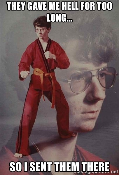 PTSD Karate Kyle - they gave me hell for too long... so I SENT THEM THERE