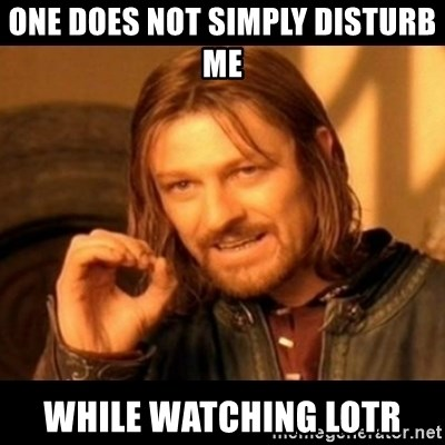 Does not simply walk into mordor Boromir  - one does not simply disturb me  while watching LOTR