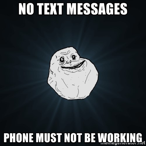 Forever Alone - no text messages phone must not be working