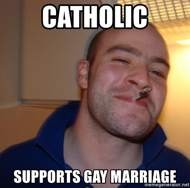 Good Guy Greg - CATHOLIC SUPPORTS GAY MARRIAGE
