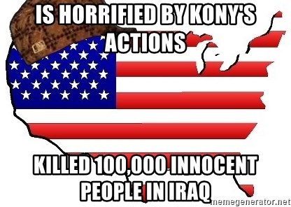 Scumbag America - is horrified by kony's actions killed 100,000 innocent people in iraq