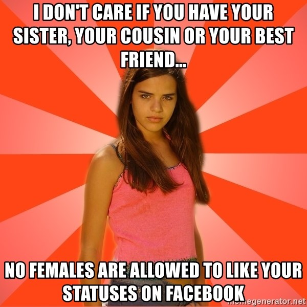 Jealous Girl - I don't care If you have your sister, your cousin or your best friend... No females are allowed to like your statuses on facebook