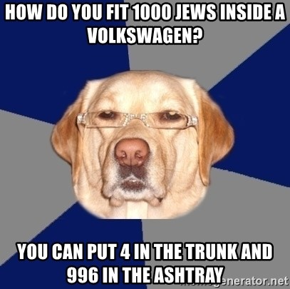 Racist Dawg - how do you fit 1000 jews inside a volkswagen? you can put 4 in the trunk and 996 in the ashtray
