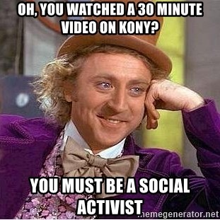 Willy Wonka - Oh, you watched a 30 minute video on kony? You must be a social activist