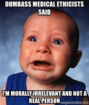Crying Baby - DUMBASS MEDICAL ETHICISTS SAID I'm MORALLY IRRELEVANT AND NOT A REAL PERSON