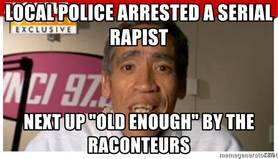 "Radio Voice Guy - Local police arrested a serial rapist next up ""old enough"" by the raconteurs"