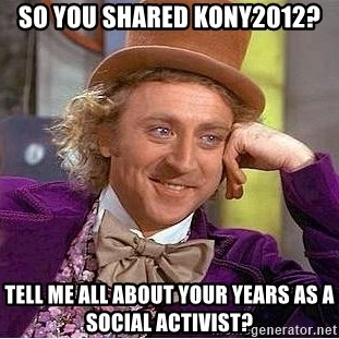 Willy Wonka - so you shared kony2012? tell me all about your years as a social activist?