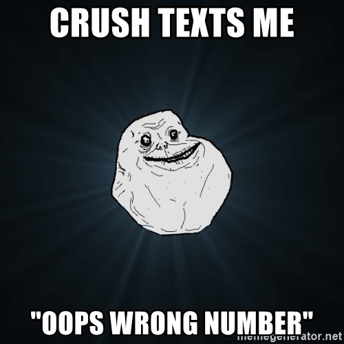 """Forever Alone - crush texts me """"oops wrong number"""""""