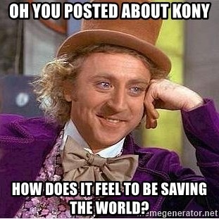 Willy Wonka - oh you posted about kony how does it feel to be saving the world?