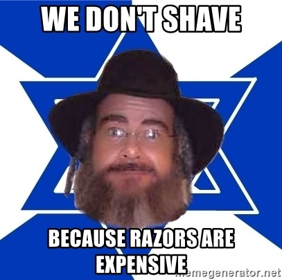 Advice Jew - we don't shave because razors are expensive