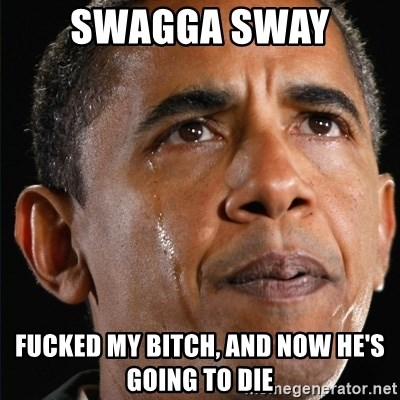 Obama Crying - Swagga sway  Fucked my bitch, and now he's going to die