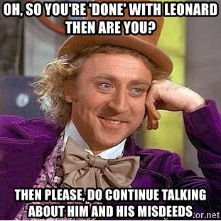 Willy Wonka - Oh, so you're 'done' with leonard then are you? then please, do continue talking about him and his misdeeds
