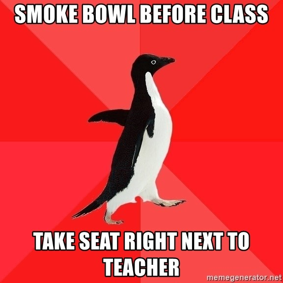 Socially Awesome Penguin - Smoke bowl before class Take seat right next to teacher