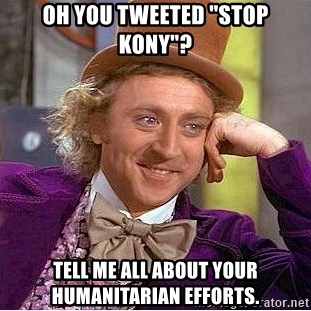 """Willy Wonka - Oh YOU TWEETED """"STOP KONY""""? TELL ME ALL ABOUT YOUR HUMANITARIAN EFFORTS."""