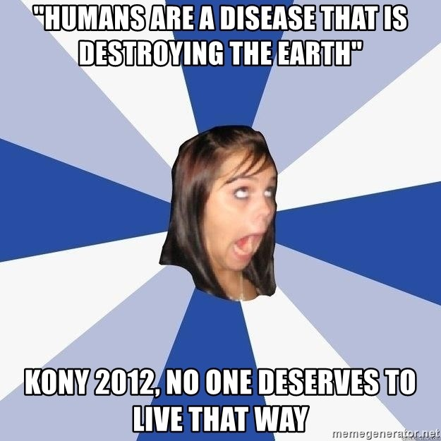 "Annoying Facebook Girl - ""Humans are a disease that is destroying the earth"" kony 2012, no one deserves to live that way"
