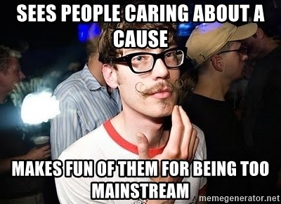 Super Smart Hipster - Sees people caring about a cause makes fun of them for being too mainstream