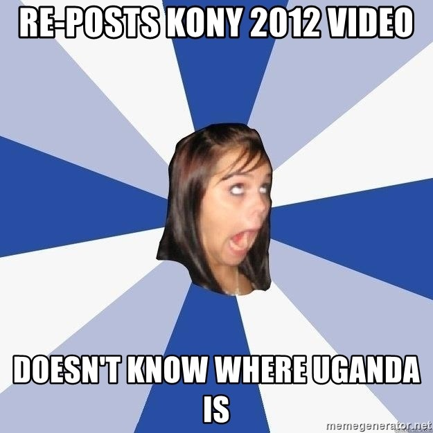 Annoying Facebook Girl - re-posts kony 2012 video doesn't know where uganda is