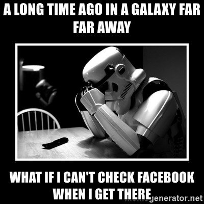 Sad Trooper - A long time ago in a galaxy far far away what If I can't check facebook when i get there